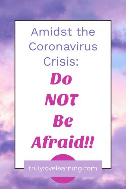 Amidst the Coronavirus Crisis: Do NOT Be Afraid!!
